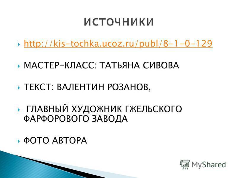 http://kis-tochka.ucoz.ru/publ/8-1-0-129 МАСТЕР-КЛАСС: ТАТЬЯНА СИВОВА ТЕКСТ: ВАЛЕНТИН РОЗАНОВ, ГЛАВНЫЙ ХУДОЖНИК ГЖЕЛЬСКОГО ФАРФОРОВОГО ЗАВОДА ФОТО АВТОРА