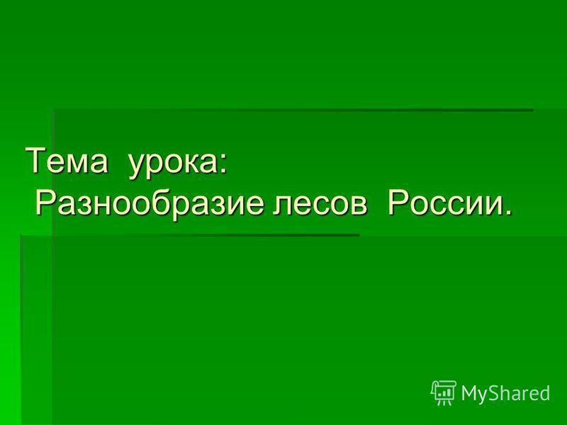 Тема урока: Разнообразие лесов России. Тема урока: Разнообразие лесов России.