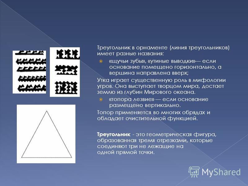 Треугольник в орнаменте (линия треугольников) имеет разные названия: «щучьи зубы», «утиные выводки» если основание помещено горизонтально, а вершина направлена вверх; Утка играет существенную роль в мифологии угров. Она выступает творцом мира, достае