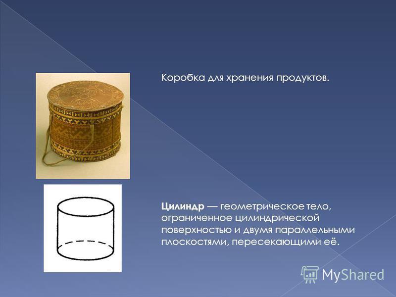 Коробка для хранения продуктов. Цилиндр геометрическое тело, ограниченное цилиндрической поверхностью и двумя параллельными плоскостями, пересекающими её.
