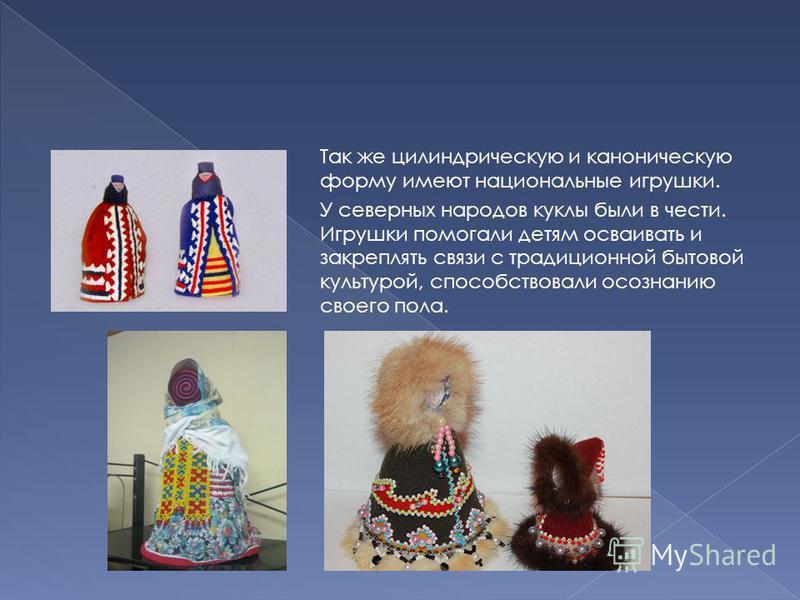 Так же цилиндрическую и каноническую форму имеют национальные игрушки. У северных народов куклы были в чести. Игрушки помогали детям осваивать и закреплять связи с традиционной бытовой культурой, способствовали осознанию своего пола.