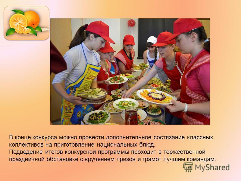 В конце конкурса можно провести дополнительное состязание классных коллективов на приготовление национальных блюд. Подведение итогов конкурсной программы проходит в торжественной праздничной обстановке с вручением призов и грамот лучшим командам.