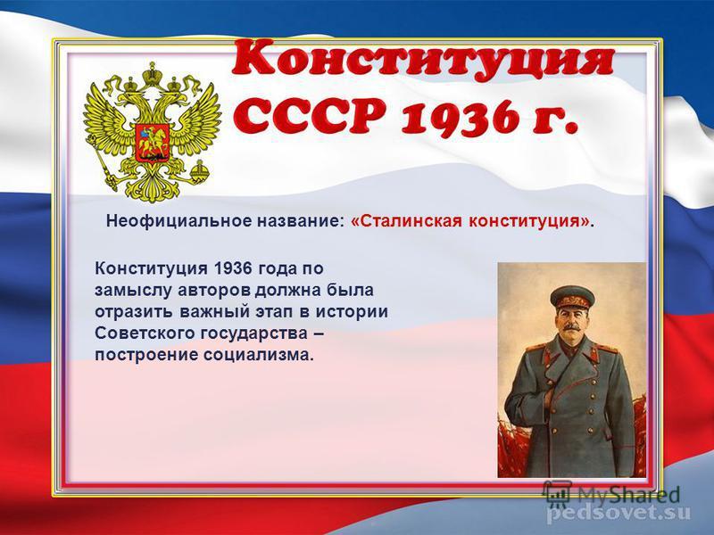 Неофициальное название: «Сталинская конституция». Конституция 1936 года по замыслу авторов должна была отразить важный этап в истории Советского государства – построение социализма.