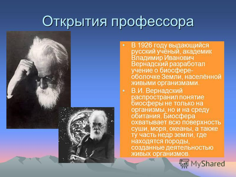 Открытия профессора В 1926 году выдающийся русский учёный, академик Владимир Иванович Вернадский разработал учение о биосфере- оболочке Земли, населённой живыми организмами. В.И. Вернадский распространил понятие биосферы не только на организмы, но и