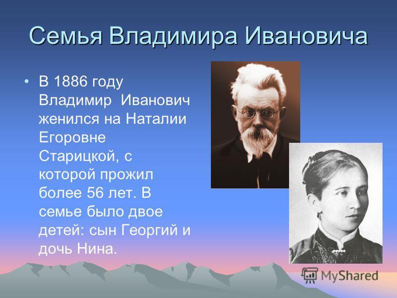 Семья Владимира Ивановича В 1886 году Владимир Иванович женился на Наталии Егоровне Старицкой, с которой прожил более 56 лет. В семье было двое детей: сын Георгий и дочь Нина.