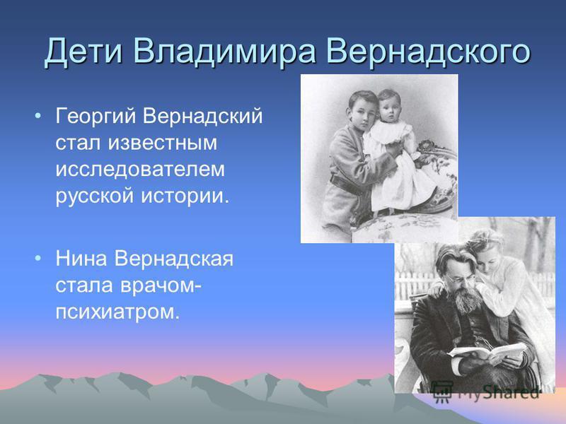Дети Владимира Вернадского Георгий Вернадский стал известным исследователем русской истории. Нина Вернадская стала врачом- психиатром.