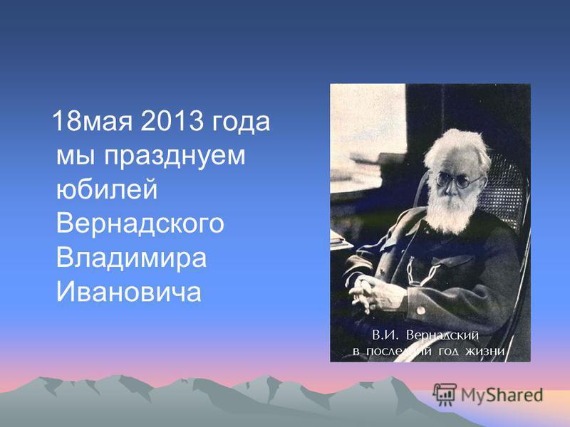 18 мая 2013 года мы празднуем юбилей Вернадского Владимира Ивановича