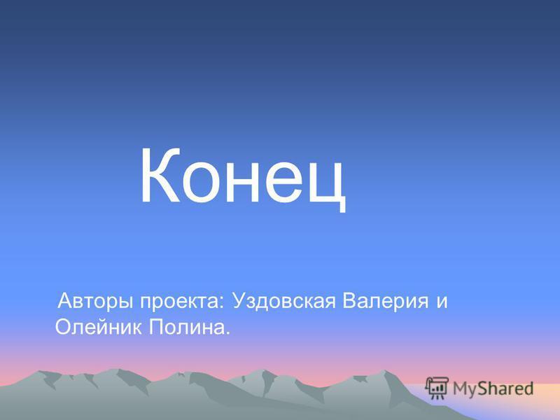 Конец Авторы проекта: Уздовская Валерия и Олейник Полина.