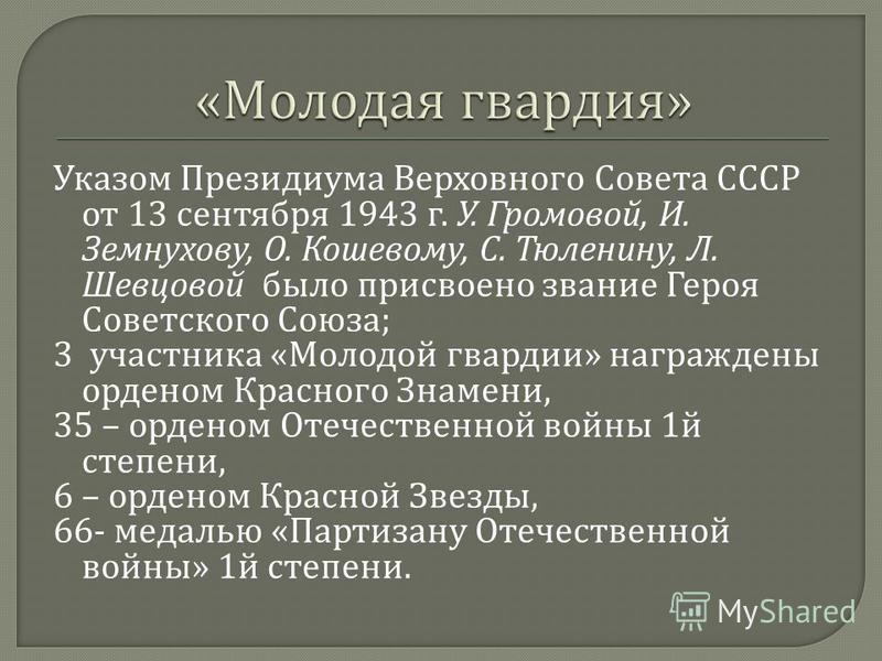 Указом Президиума Верховного Совета СССР от 13 сентября 1943 г. У. Громовой, И. Земнухову, О. Кошевому, С. Тюленину, Л. Шевцовой было присвоено звание Героя Советского Союза ; 3 участника « Молодой гвардии » награждены орденом Красного Знамени, 35 –