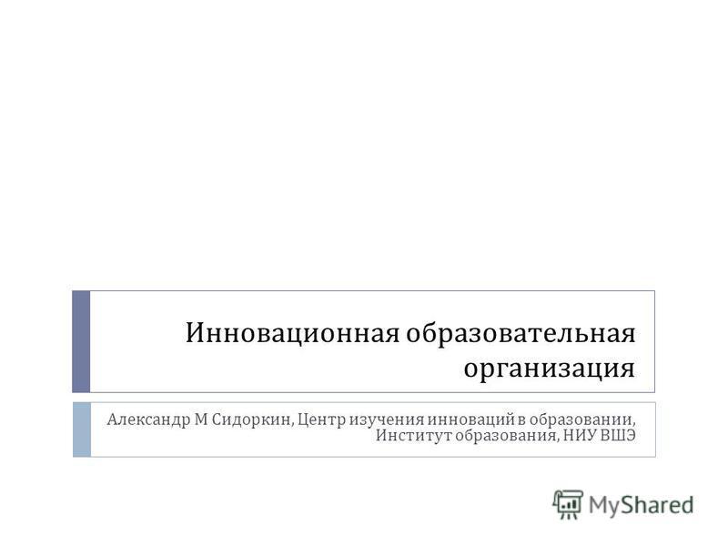 Инновационная образовательная организация Александр М Сидоркин, Центр изучения инноваций в образовании, Институт образования, НИУ ВШЭ
