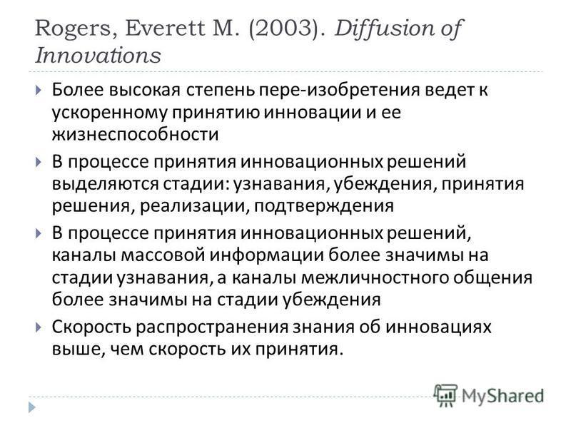 Rogers, Everett M. (2003). Diffusion of Innovations Более высокая степень пере - изобретения ведет к ускоренному принятию инновации и ее жизнеспособности В процессе принятия инновационных решений выделяются стадии : узнавания, убеждения, принятия реш