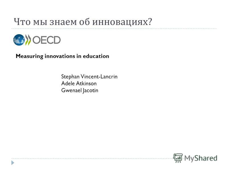 Что мы знаем об инновациях ? Measuring innovations in education Stephan Vincent-Lancrin Adele Atkinson Gwenael Jacotin