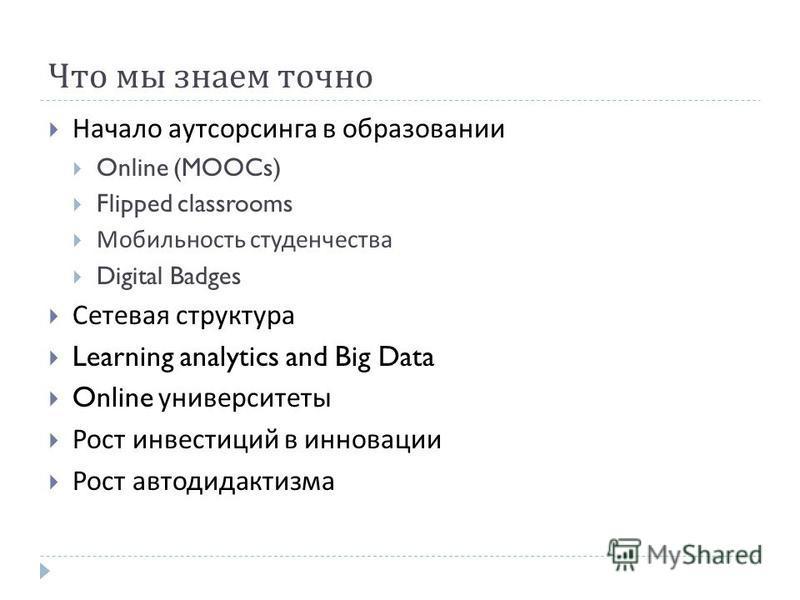 Что мы знаем точно Начало аутсорсинга в образовании Online (MOOCs) Flipped classrooms Мобильность студенчества Digital Badges Сетевая структура Learning analytics and Big Data Online университеты Рост инвестиций в инновации Рост автодидактизма
