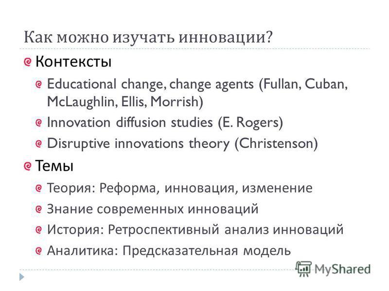 Как можно изучать инновации ? Контексты Educational change, change agents (Fullan, Cuban, McLaughlin, Ellis, Morrish) Innovation diffusion studies (E. Rogers) Disruptive innovations theory (Christenson) Темы Теория : Реформа, инновация, изменение Зна