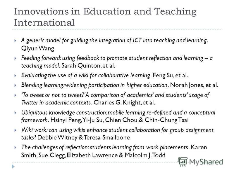 Innovations in Education and Teaching International A generic model for guiding the integration of ICT into teaching and learning. Qiyun Wang Feeding forward: using feedback to promote student reflection and learning – a teaching model. Sarah Quinton