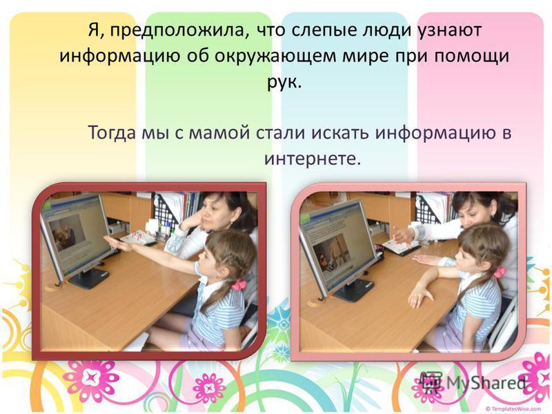Я, предположила, что слепые люди узнают информацию об окружающем мире при помощи рук. Тогда мы с мамой стали искать информацию в интернете.