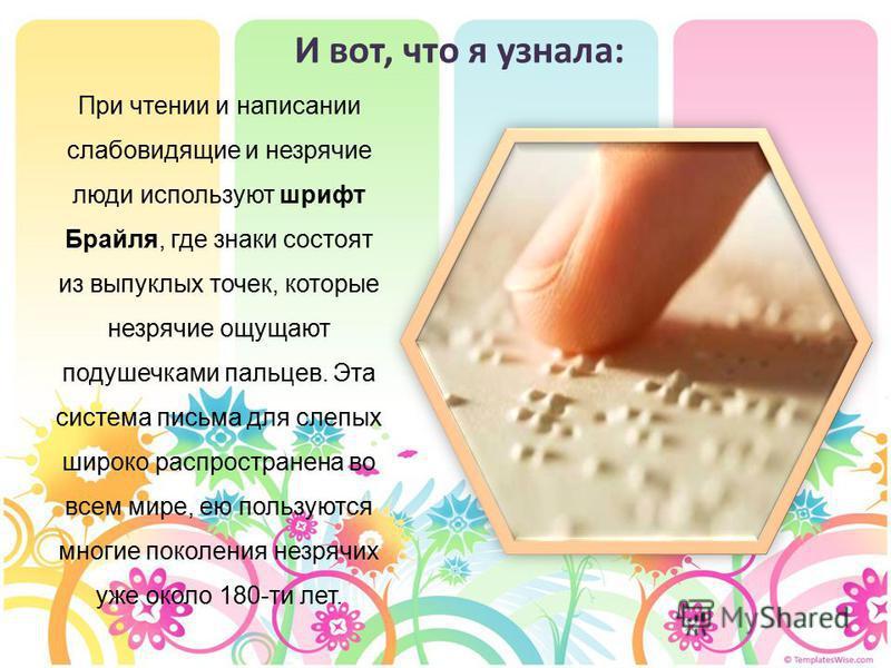 И вот, что я узнала: При чтении и написании слабовидящие и незрячие люди используют шрифт Брайля, где знаки состоят из выпуклых точек, которые незрячие ощущают подушечками пальцев. Эта система письма для слепых широко распространена во всем мире, ею