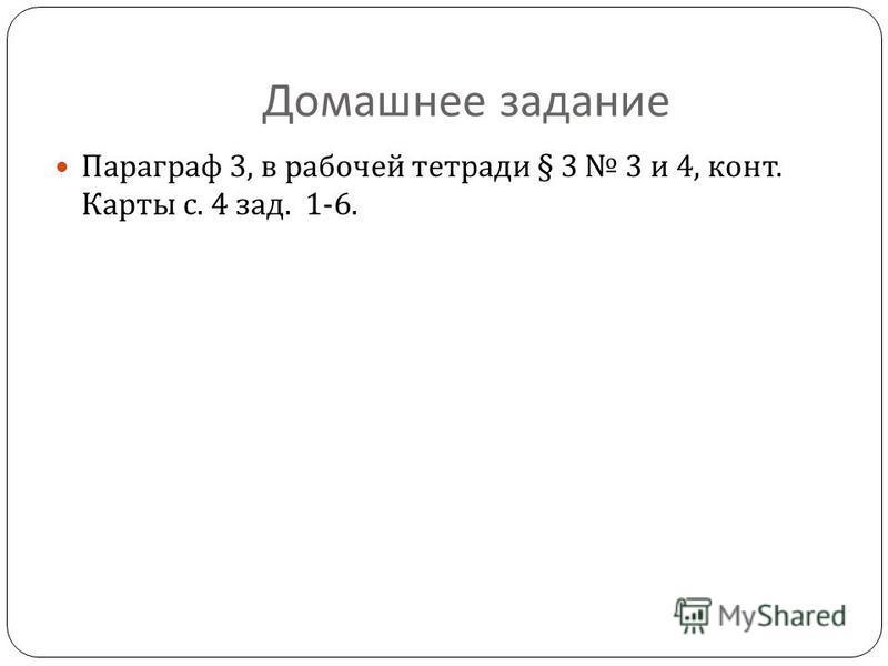 Домашнее задание Параграф 3, в рабочей тетради § 3 3 и 4, конт. Карты с. 4 зад. 1-6.