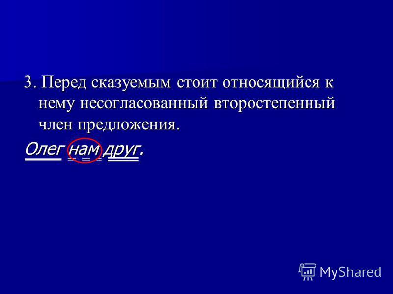 3. Перед сказуемым стоит относящийся к нему несогласованный второстепенный член предложения. Олег нам друг.