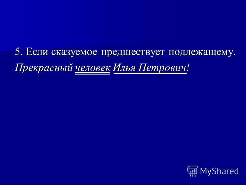 5. Если сказуемое предшествует подлежащему. Прекрасный человек Илья Петрович!