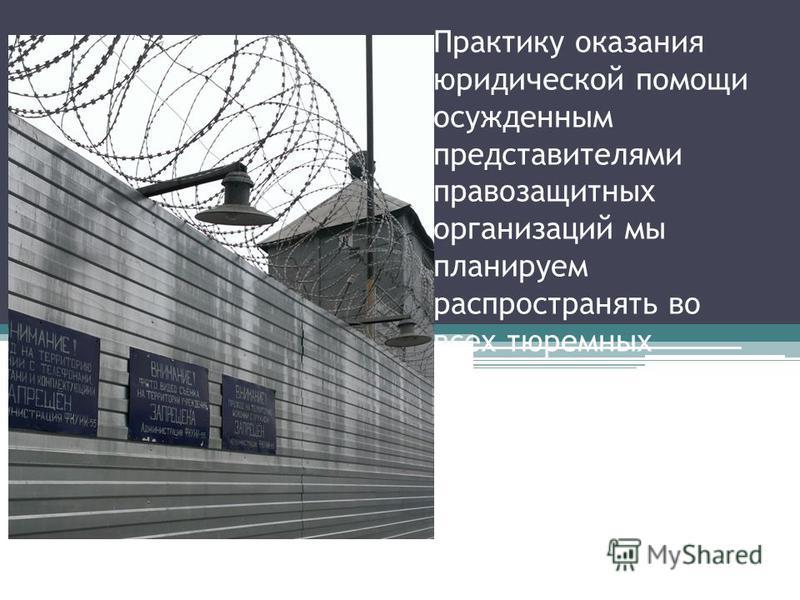 Практику оказания юридической помощи осужденным представителями правозащитных организаций мы планируем распространять во всех тюремных учреждениях России, в том числе, и с помощью судебных решений