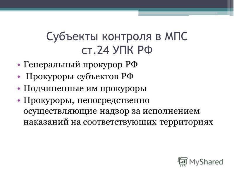 Субъекты контроля в МПС ст.24 УПК РФ Генеральный прокурор РФ Прокуроры субъектов РФ Подчиненные им прокуроры Прокуроры, непосредственно осуществляющие надзор за исполнением наказаний на соответствующих территориях