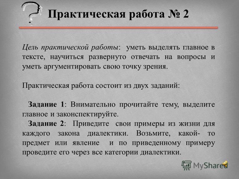 Практическая работа 2 Цель практической работы: уметь выделять главное в тексте, научиться развернуто отвечать на вопросы и уметь аргументировать свою точку зрения. Практическая работа состоит из двух заданий: Задание 1: Внимательно прочитайте тему,