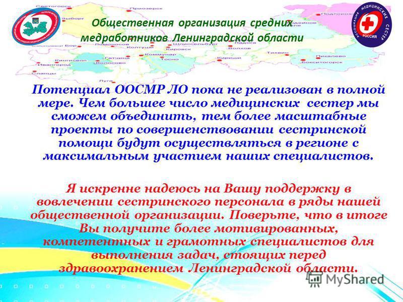 Общественная организация средних медработников Ленинградской области Потенциал ООСМР ЛО пока не реализован в полной мере. Чем большее число медицинских сестер мы сможем объединить, тем более масштабные проекты по совершенствовании сестринской помощи