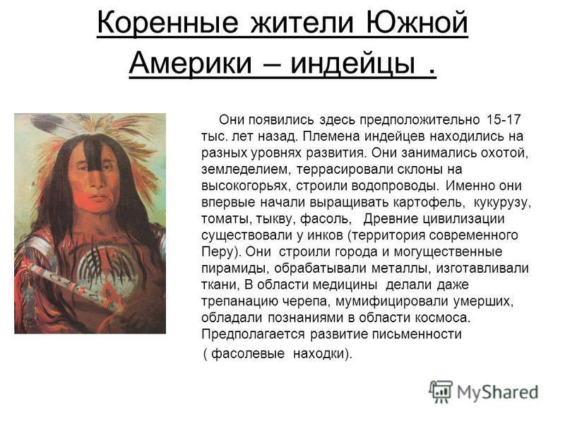Коренные жители Южной Америки – индейцы. Они появились здесь предположительно 15-17 тыс. лет назад. Племена индейцев находились на разных уровнях развития. Они занимались охотой, земледелием, террасировали склоны на высокогорьях, строили водопроводы.