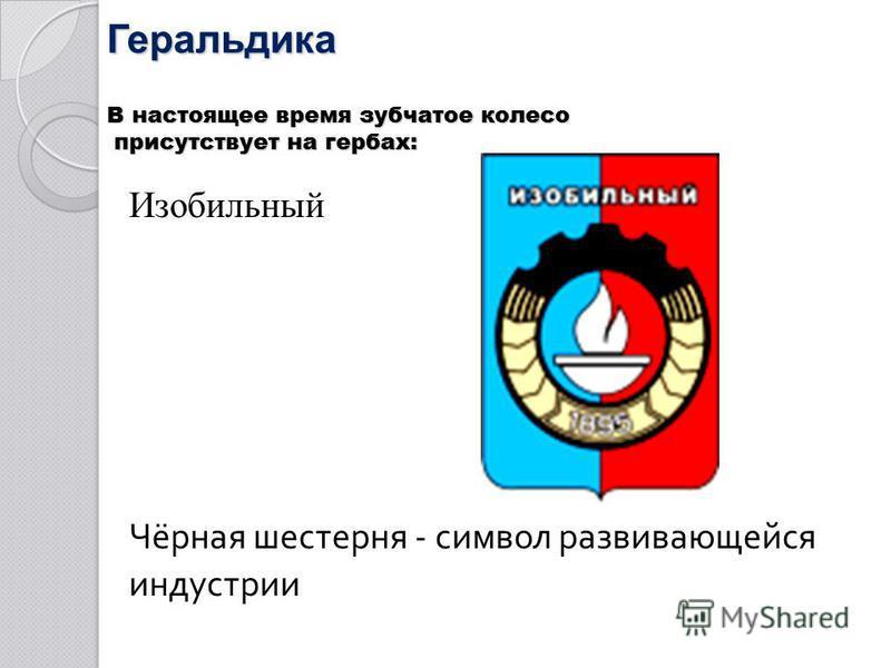 Геральдика В настоящее время зубчатое колесо присутствует на гербах: Изобильный Чёрная шестерня - символ развивающейся индустрии