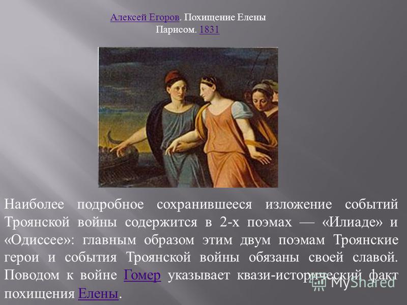 Наиболее подробное сохранившееся изложение событий Троянской войны содержится в 2- х поэмах « Илиаде » и « Одиссее »: главным образом этим двум поэмам Троянские герои и события Троянской войны обязаны своей славой. Поводом к войне Гомер указывает ква