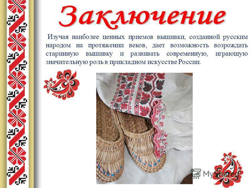 Изучая наиболее ценных приемов вышивки, созданной русским народом на протяжении веков, дает возможность возрождать старинную вышивку и развивать современную, играющую значительную роль в прикладном искусстве России.