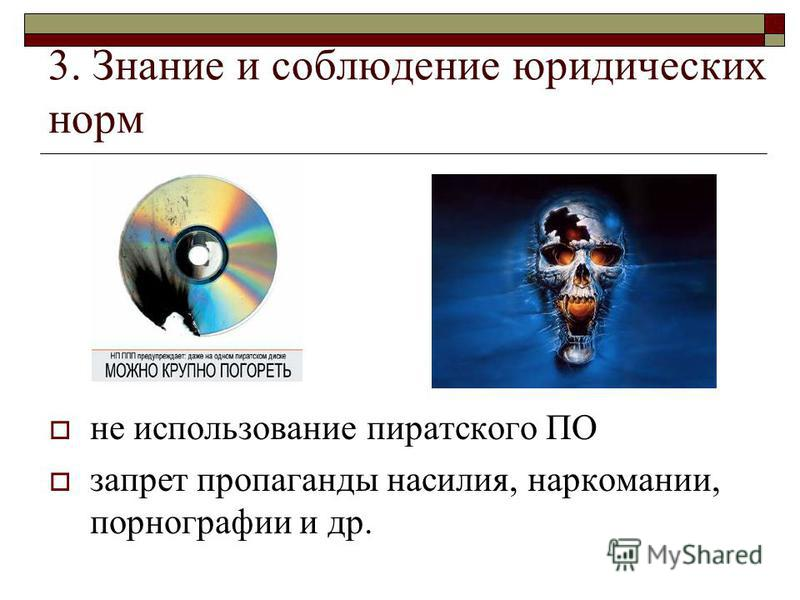 3. Знание и соблюдение юридических норм не использование пиратского ПО запрет пропаганды насилия, наркомании, порнографии и др.