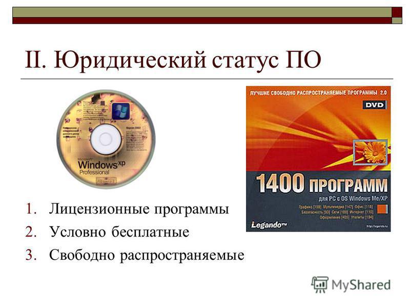 II. Юридический статус ПО 1. Лицензионные программы 2. Условно бесплатные 3. Свободно распространяемые