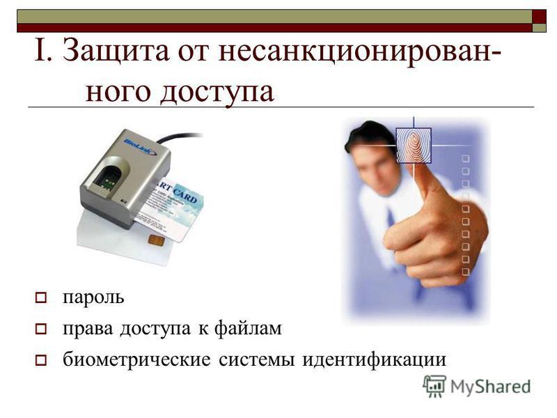 I. Защита от несанкционированного доступа пароль права доступа к файлам биометрические системы идентификации
