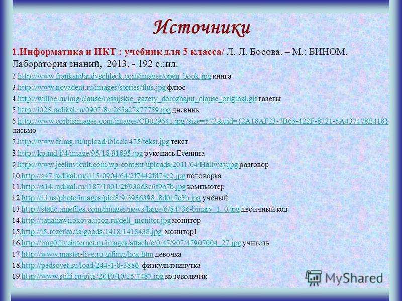 Источники 1. Информатика и ИКТ : учебник для 5 класса/ Л. Л. Босова. – М.: БИНОМ. Лаборатория знаний, 2013. - 192 с.:ил. 2.http://www.frankandandyschleck.com/images/open_book.jpg книгаhttp://www.frankandandyschleck.com/images/open_book.jpg 3.http://w