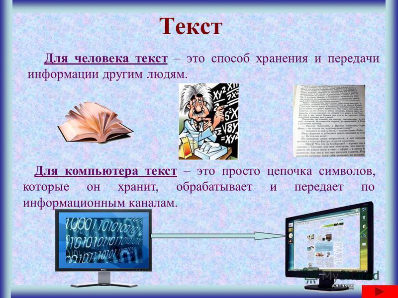 Текст Для человека текст – это способ хранения и передачи информации другим людям. Для компьютера текст – это просто цепочка символов, которые он хранит, обрабатывает и передает по информационным каналам.