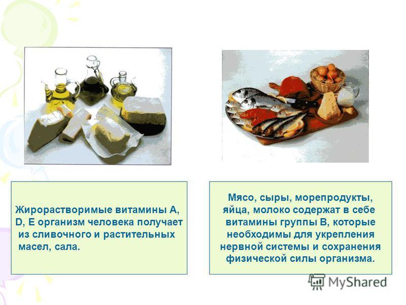 Жирорастворимые витамины А, D, E организм человека получает из сливочного и растительных масел, сала. Мясо, сыры, морепродукты, яйца, молоко содержат в себе витамины группы B, которые необходимы для укрепления нервной системы и сохранения физической