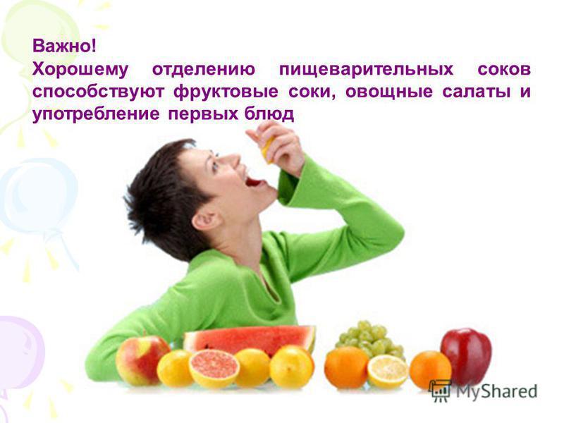 Важно! Хорошему отделению пищеварительных соков способствуют фруктовые соки, овощные салаты и употребление первых блюд