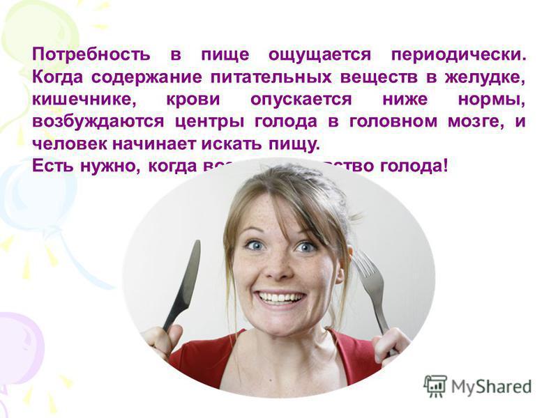 Потребность в пище ощущается периодически. Когда содержание питательных веществ в желудке, кишечнике, крови опускается ниже нормы, возбуждаются центры голода в головном мозге, и человек начинает искать пищу. Есть нужно, когда возникает чувство голода