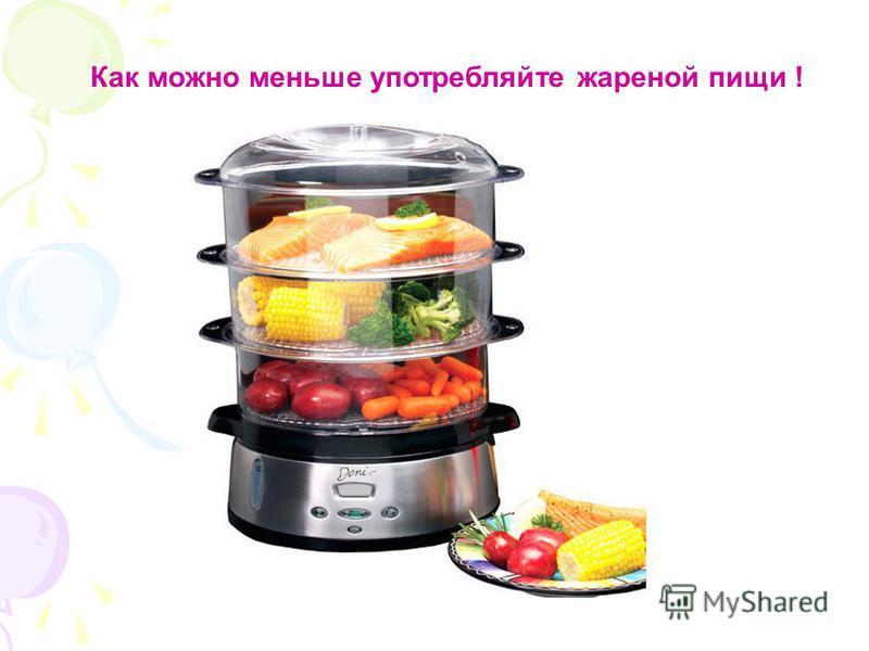 Как можно меньше употребляйте жареной пищи !