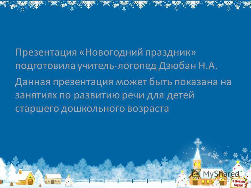 Презентация «Новогодний праздник» подготовила учитель-логопед Дзюбан Н.А. Данная презентация может быть показана на занятиях по развитию речи для детей старшего дошкольного возраста