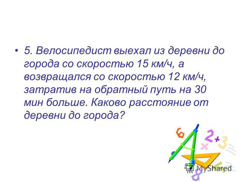 5. Велосипедист выехал из деревни до города со скоростью 15 км/ч, а возвращался со скоростью 12 км/ч, затратив на обратный путь на 30 мин больше. Каково расстояние от деревни до города?