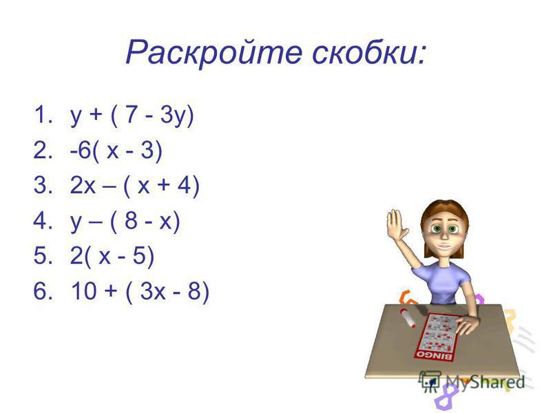 Раскройте скобки: 1. у + ( 7 - 3 у) 2.-6( х - 3) 3.2 х – ( х + 4) 4. у – ( 8 - х) 5.2( х - 5) 6.10 + ( 3 х - 8)