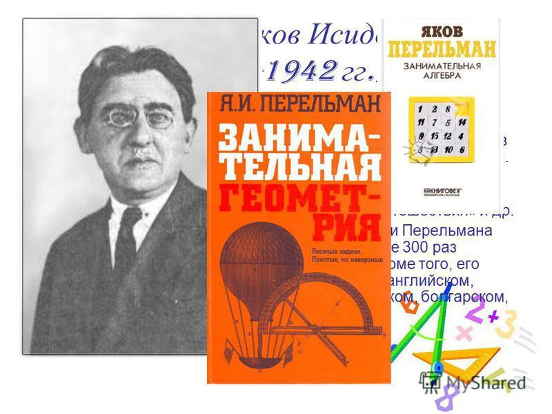 Перельман Яков Исидорович (1882-1942 гг.) Яков Исидорович Перельман не совершил никаких научных открытий, ничего не изобрел в области техники. Он не имел никаких ученых званий и степеней. Но он был предан науке и в течение сорока трех лет нес людям р