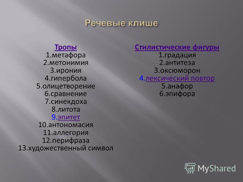 Тропы 1. метафора 2. метонимия 3. ирония 4. гипербола 5. олицетворение 6. сравнение 7. синекдоха 8. литота 9. эпитет 10. антономазия 11. аллегория 12. перифраза 13. художественный символ Стилистические фигуры 1. градация 2. антитеза 3. оксюморон 4. л