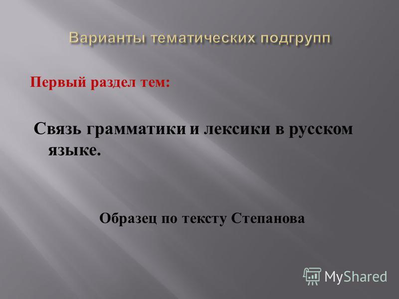 Первый раздел тем : Связь грамматики и лексики в русском языке. Образец по тексту Степанова