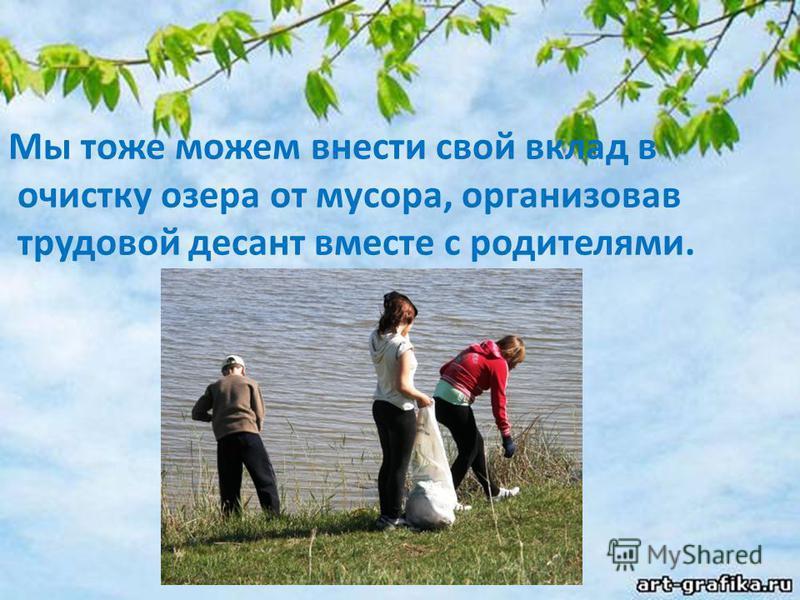 Мы тоже можем внести свой вклад в очистку озера от мусора, организовав трудовой десант вместе с родителями.
