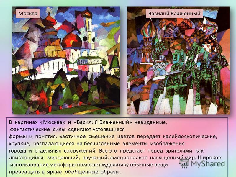 В картинах «Москва» и «Василий Блаженный» невиданные, фантастические силы сдвигают устоявшиеся формы и понятия, хаотичное смешение цветов передает калейдоскопические, хрупкие, распадающиеся на бесчисленные элементы изображения города и отдельных соор