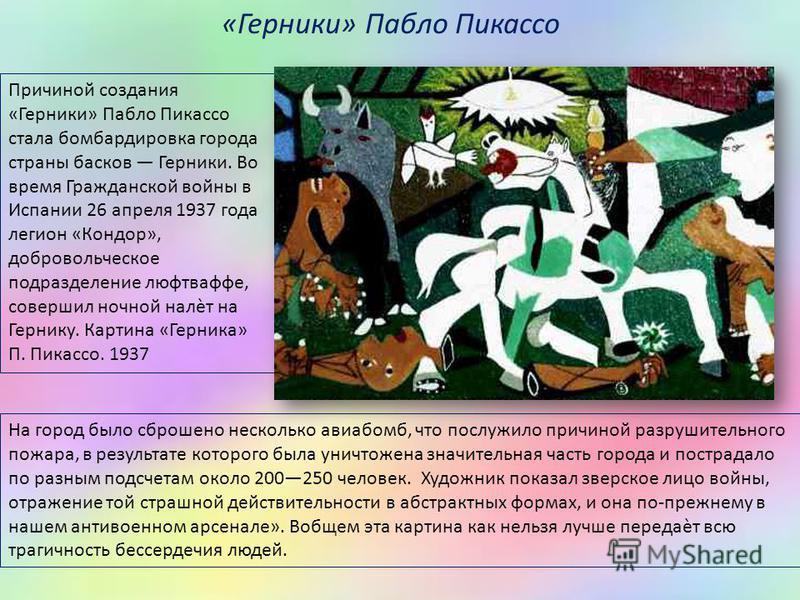Причиной создания «Герники» Пабло Пикассо стала бомбардировка города страны басков Герники. Во время Гражданской войны в Испании 26 апреля 1937 года легион «Кондор», добровольческое подразделение люфтваффе, совершил ночной налѐт на Гернику. Картина «
